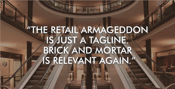 Retail armageddon is just a tagline that was created by hedge funds and Amazon. Brick and mortar is relevant again.